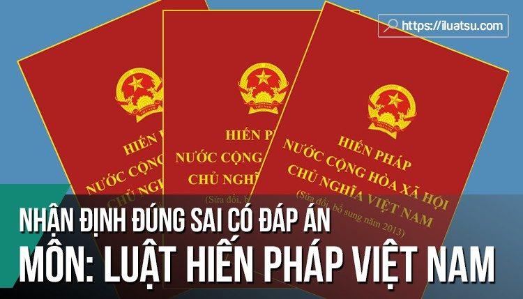 [CÓ ĐÁP ÁN] 185 Nhận định đúng sai Luật Hiến pháp Việt Nam