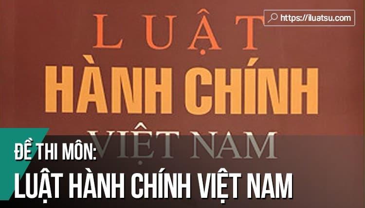 Đề thi môn Luật Hành chính Việt Nam có đáp án