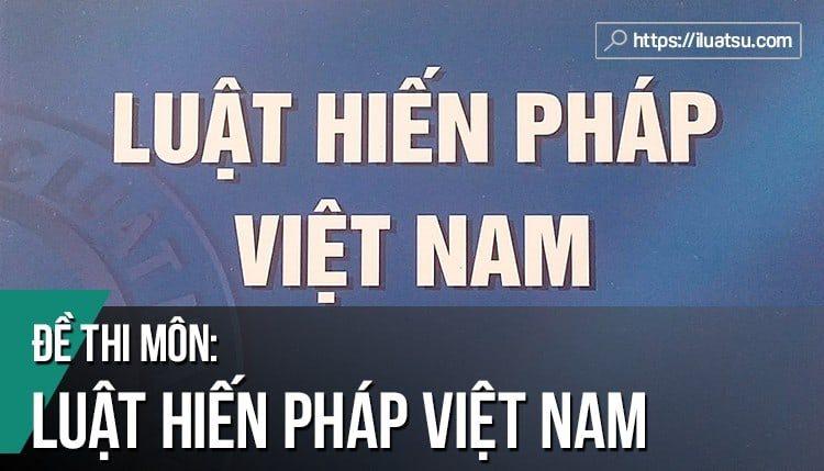 12 Đề thi môn Luật Hiến pháp Việt Nam