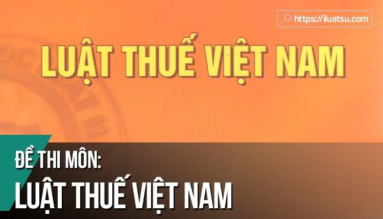 Đề thi môn Luật Thuế Việt Nam có đáp án