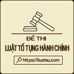 5 Đề thi môn Luật Tố tụng Hành chính Việt Nam