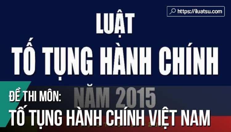 Đề thi môn Luật Tố tụng Hành chính Việt Nam có đáp án
