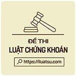 Đề thi Luật Chứng khoán và thị trường tiền tệ có đáp án