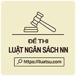 Đề thi môn Luật Ngân sách nhà nước và Luật Tài chính có đáp án