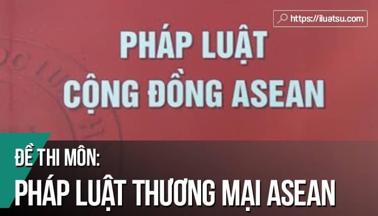đề thi Pháp luật thương mại ASEAN có đáp án