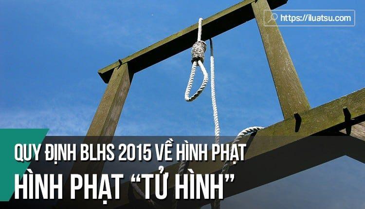 """Hình phạt """"Tử hình"""" theo quy định BLHS 2015, sửa đổi, bổ sung 2017"""