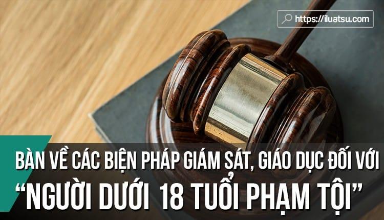 Một số vấn đề pháp lý về các biện pháp giám sát, giáo dục đối với người dưới 18 tuổi phạm tội trong bộ luật hình sự năm 2015 (sửa đổi, bổ sung năm 2017) và bộ luật tố tụng hình sự năm 2015