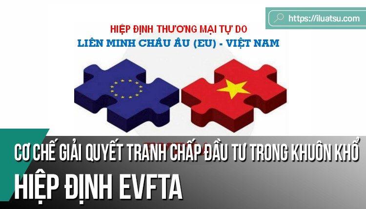 Cơ chế giải quyết tranh chấp đầu tư trong khuôn khổ Hiệp định tự do thương mại - đầu tư Việt Nam - EU (EVFTA) - Một số vấn đề cần lưu ý.