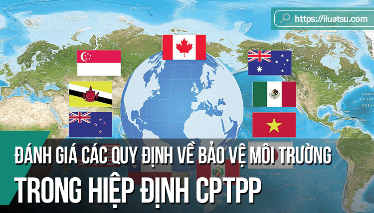 Đánh giá các quy định về bảo vệ môi trường trong hiệp định đối tác toàn diện và tiến bộ xuyên thái bình dương (CPTPP) – Lưu ý cho Việt Nam với tư cách quốc gia tiếp nhận đầu tư