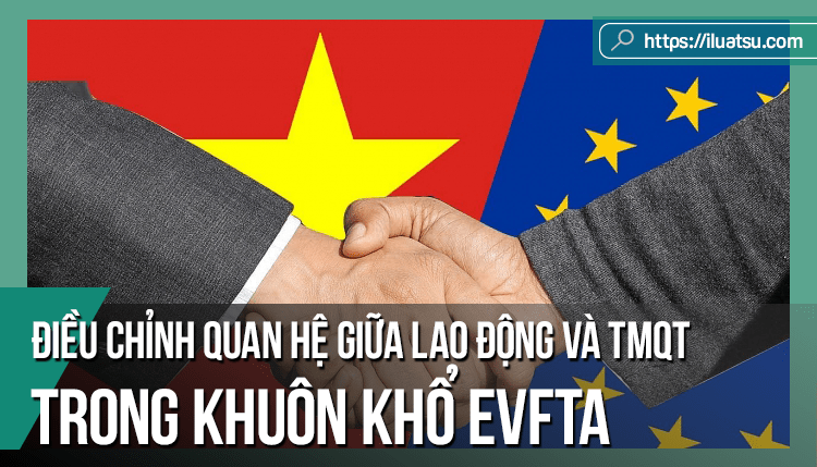 Điều chỉnh quan hệ giữa lao động và thương mại quốc tế trong khuôn khổ EVFTA