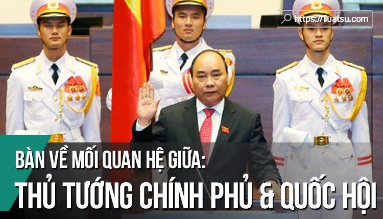 Bàn về mối quan hệ giữa Thủ tướng Chính phủ và Quốc hội theo pháp luật hiện hành.