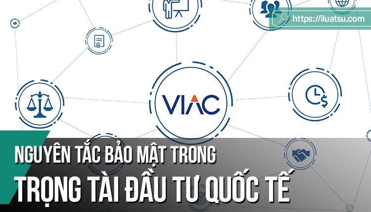 Nguyên tắc bảo mật trong trọng tài đầu tư quốc tế và bình luận về sự bảo mật trong các tranh chấp đầu tư của Việt Nam.