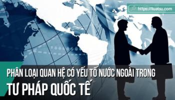 Phân loại quan hệ có yếu tố nước ngoài trong tư pháp quốc tế
