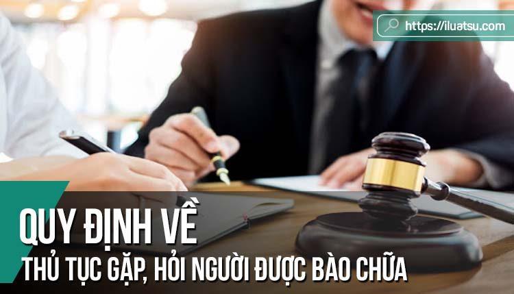 Quy định về Trình tự, thủ tục gặp hỏi người được bào chữa theo quy định của Bộ luật Tố tụng hình sự 2015
