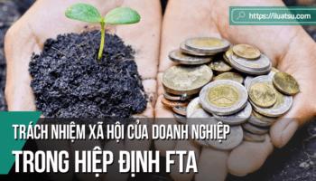 Các quy định về trách nhiệm xã hội của doanh nghiệp trong các hiệp định thương mại tự do thế hệ mới (FTA) của Việt Nam và những vấn đề đặt ra