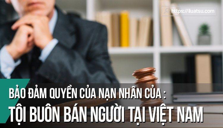 Bảo đảm quyền của nạn nhân của tội phạm tại Việt Nam: trường hợp của nạn nhân buôn bán người