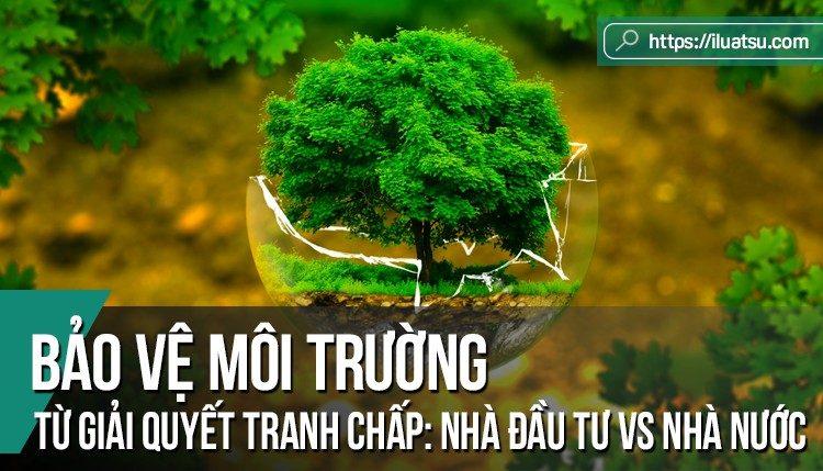 Bảo vệ môi trường từ góc độ giải quyết tranh chấp giữa nhà đầu tư nước ngoài và nhà nước: Kinh nghiệm cho Việt Nam