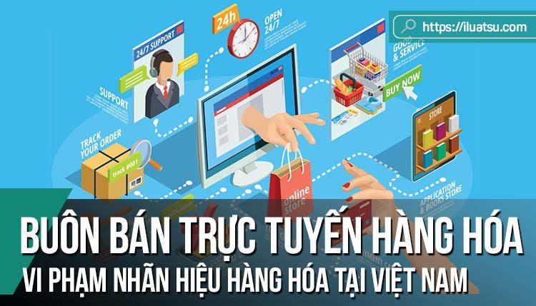 Buôn bán trực tuyến hàng hóa vi phạm nhãn hiệu hàng hóa tại Việt Nam, thực trạng và hướng hoàn thiện