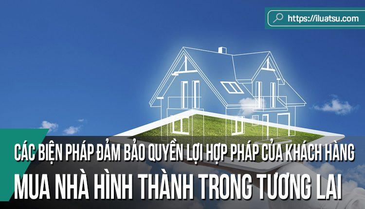 Các biện pháp đảm bảo quyền lợi hợp pháp của khách hàng mua nhà hình thành trong tương lai