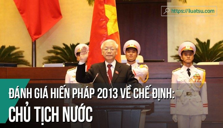 Đánh giá chế định Chủ tịch nước trong Hiến pháp 2013