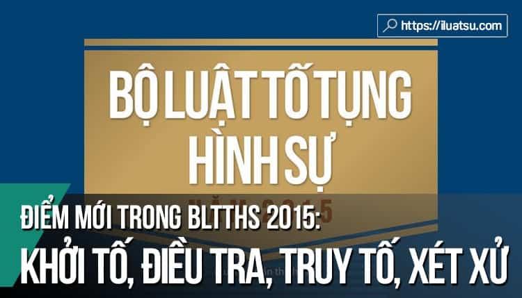 Điểm mới trong khởi tố, điều tra, truy tố và xét xử VAHS (BLTTHS 2015)