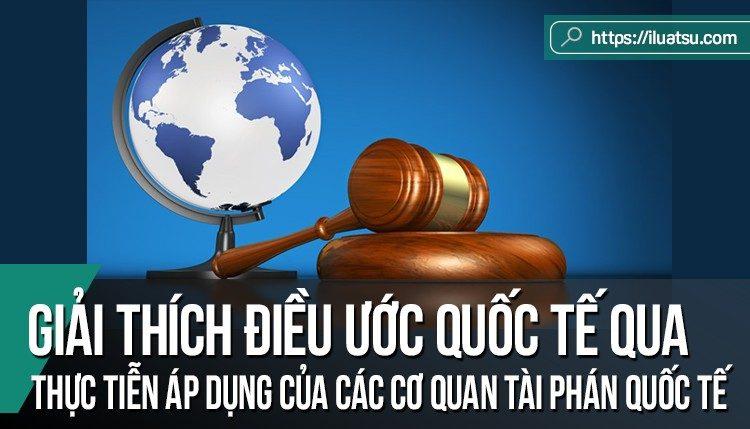 Giải thích điều ước quốc tế qua thực tiễn áp dụng của các cơ quan tài phán quốc tế - những bài học kinh nghiệm cho Việt Nam