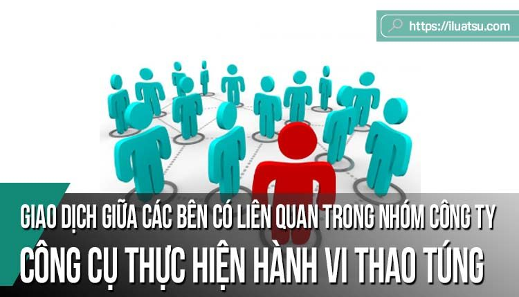 Giao dịch giữa các bên có liên quan trong nhóm công ty – một công cụ để thực hiện hành vi thao túng dưới dạng thâu tóm hoặc trợ giúp và kinh nghiệm từ Trung Quốc