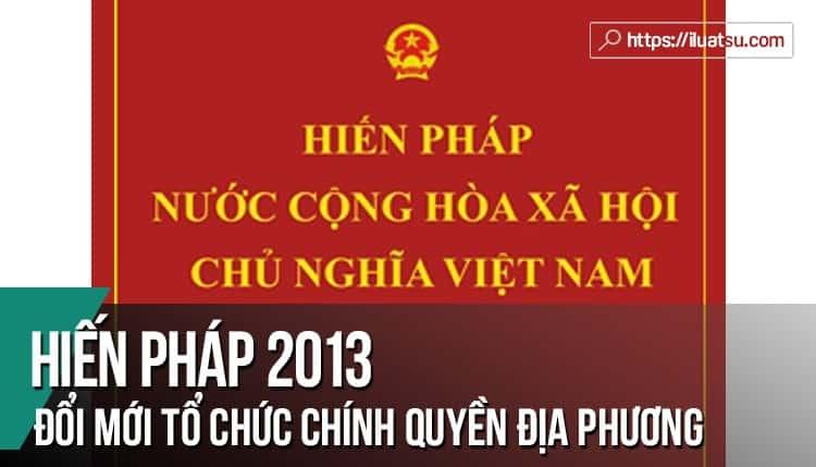 Những điểm mới cơ bản của Hiến pháp năm 2013 mở đường cho đổi mới tổ chức chính quyền địa phương