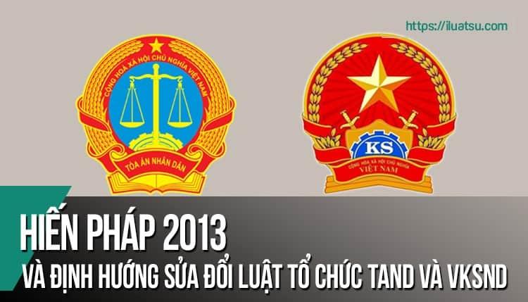 Hiến pháp năm 2013 và định hướng sửa đổi Luật Tổ chức TAND và Luật Tổ chức VKSND