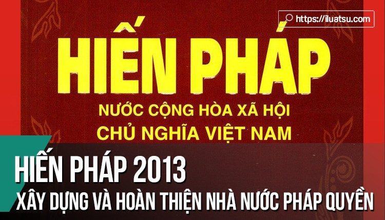 Hiến pháp nước Cộng hòa XHCN Việt Nam năm 2013 – Hiến pháp của tiến trình xây dựng và hoàn thiện nhà nước pháp quyền