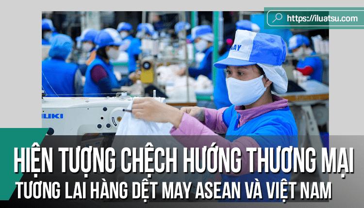 Hiện tượng chệch hướng thương mại từ quy tắc xuất xứ ưu đãi chặt chẽ: Tương lai của hàng dệt may ASEAN và Việt Nam trong bối cảnh hội nhập