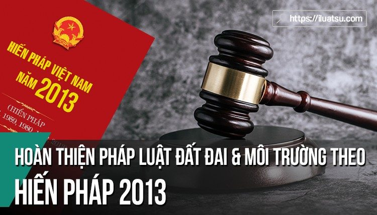 Hoàn thiện pháp luật đất đai và môi trường theo Hiến pháp 2013