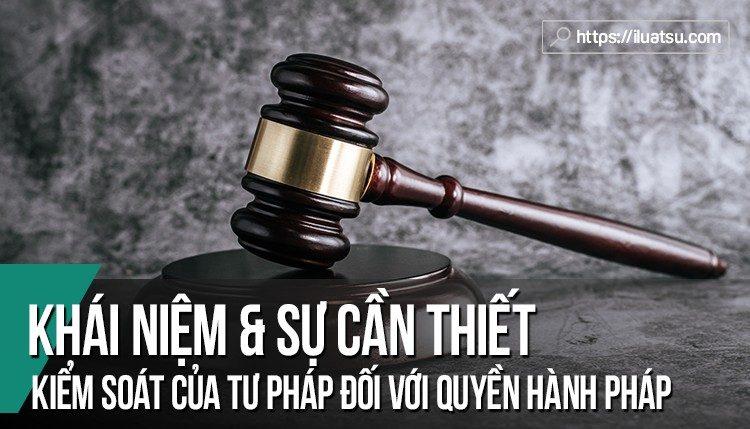 Khái niệm và sự cần thiết kiểm soát của tư pháp đối với quyền hành pháp