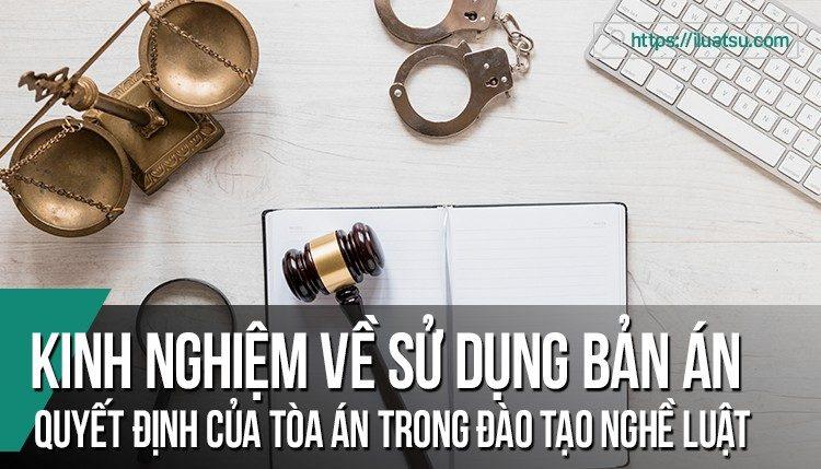 Kinh nghiệm về sử dụng bản án, quyết định của Tòa án trong đào tạo nghề luật