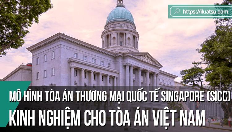 Mô hình Tòa án thương mại quốc tế Singapore (SICC) - Kinh nghiệm tham khảo cho hệ thống Tòa án Việt Nam