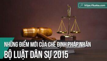 Những điểm mới của chế định pháp nhân trong Bộ luật Dân sự 2015 và một số vấn đề liên quan
