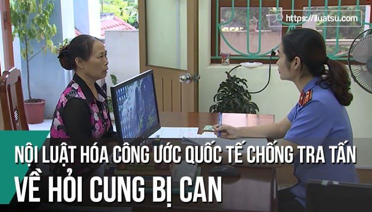 Nội luật hóa các quy định của Công ước quốc tế về chống tra tấn đối với hoạt động hỏi cung bị can trong TTHS Việt Nam