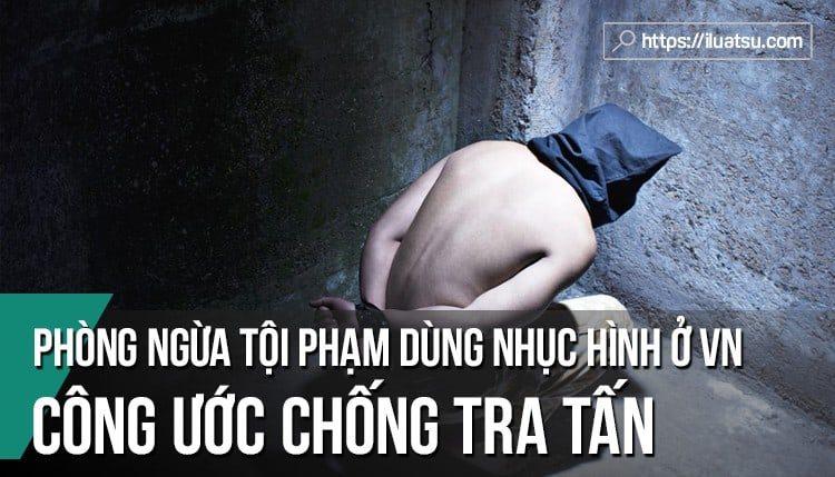 Phòng ngừa tội phạm dùng nhục hình ở Việt Nam góp phần thực hiện nghĩa vụ quốc gia khi gia nhập Công ước chống tra tấn của Liên hợp quốc