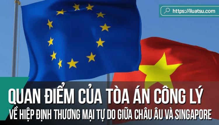 Quan điểm của Tòa án công lý Châu Âu ngày 16/5/2017 về Hiệp định thương mại tự do giữa liên minh Châu Âu và Singapore: Nội dung chính và các tác động