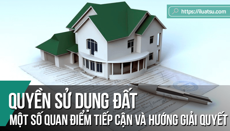 Quyền sử dụng đất – Một số quan điểm tiếp cận và đề xuất hướng giải quyết trong khoa học pháp lý của Việt Nam