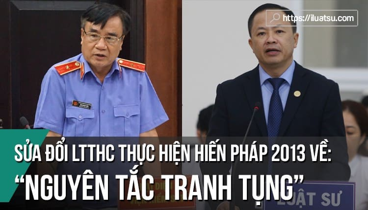 Sửa đổi Luật TTHC nhằm thực hiện nguyên tắc tranh tụng quy định trong Hiến pháp năm 2013