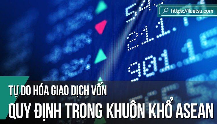 Quy định trong khuôn khổ ASEAN về tự do hóa giao dịch vốn – Tác động đối với các hoạt động đầu tư theo pháp luật Việt Nam.