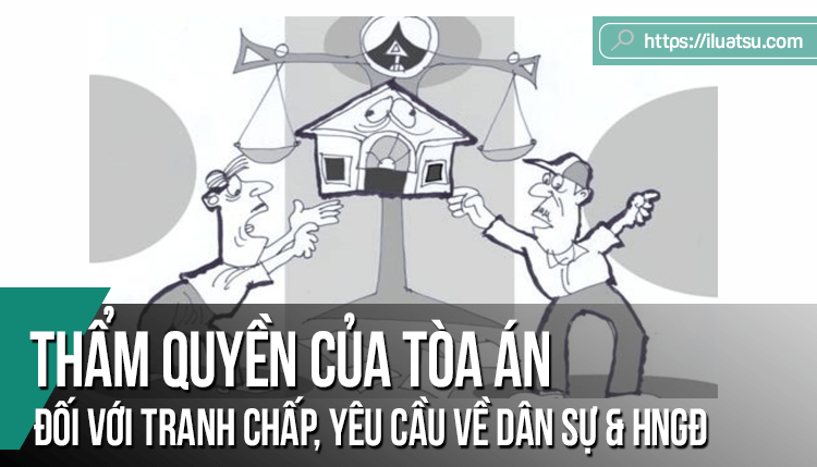 Thẩm quyền của Tòa án nhân dân đối với tranh chấp, yêu cầu về dân sự, hôn nhân và gia đình