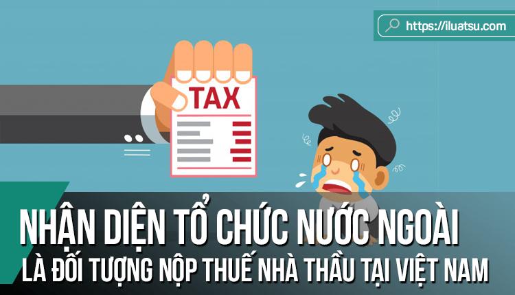 Nhận diện tổ chức nước ngoài là đối tượng nộp thuế nhà thầu tại Việt Nam