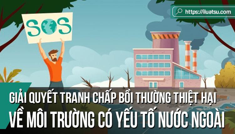 Giải quyết tranh chấp bồi thường thiệt hại về môi trường có yếu tố nước ngoài tại Tòa án theo Pháp luật Việt Nam và các nước