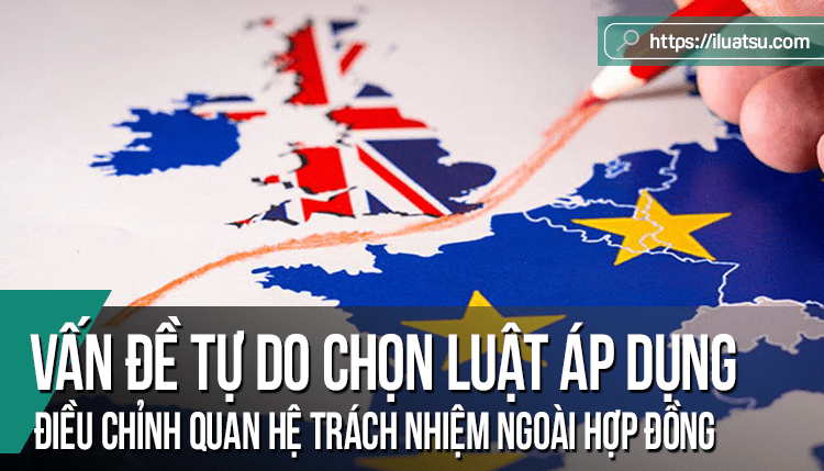 Bàn về vấn đề tự do chọn luật áp dụng điều chỉnh quan hệ trách nhiệm ngoài hợp đồng trong pháp luật Liên minh Châu Âu