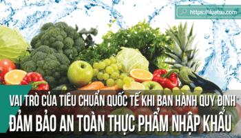 Vai trò của các tiêu chuẩn quốc tế khi ban hành các quy định đảm bảo an toàn thực phẩm nhập khẩu