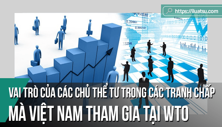 Vai trò của các chủ thể tư trong các tranh chấp mà Việt Nam tham gia tại WTO và một số kiến nghị