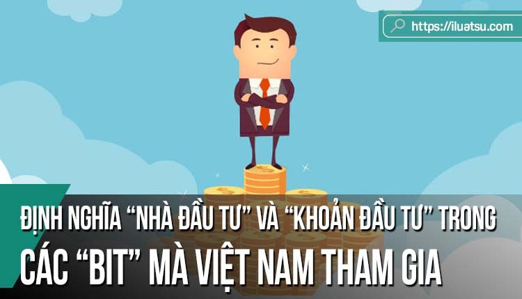 """Định nghĩa """"nhà đầu tư"""" và """"khoản đầu tư"""" trong các BIT mà Việt Nam tham gia"""