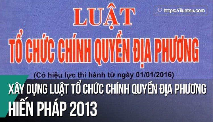 """Xây dựng """"Luật Tổ chức chính quyền địa phương"""" theo định hướng đổi mới của Hiến pháp năm 2013"""